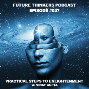 FTP027 - The Practical Steps to Enlightenment with Vinay Gupta, Interview on Future Thinkers Podcast with Mike Gilliland and Euvie Ivanova