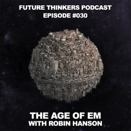 FTP030: Robin Hanson – The Age of Em: 1 Year After We Upload Ourselves to The Internet. Interview by Mike Gilliland and Euvie Ivanova on Future Thinkers Podcast